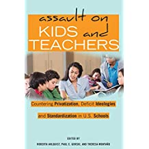 Assault on Kids and Teachers: Countering Privatization, Deficit Ideologies and Standardization in U.S. Schools (Counterpoints Book 523)