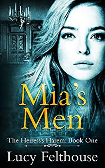 Mia's Men: A Contemporary Reverse Harem Romance Novel (The Heiress's Harem Book 1) by [Felthouse, Lucy]