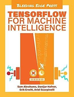 [Abrahams, Sam, Hafner, Danijar, Erwitt, Erik, Scarpinelli, Ariel]のTensorFlow For Machine Intelligence: A hands-on introduction to learning algorithms (English Edition)