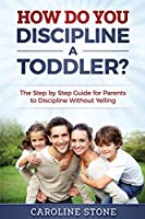 How Do You Discipline a Toddler?: The Step by Step Guide for Parents to Discipline Without Yelling