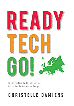 Ready, Tech, Go!: The Definitive Guide to Exporting Australian Technology to Europe by [Damiens, Christelle]