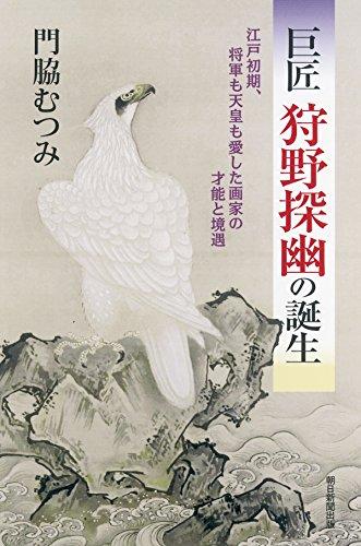 巨匠 狩野探幽の誕生 江戸初期、将軍も天皇も愛した画家の才能と境遇 (朝日選書)