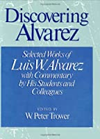 Discovering Alvarez: Selected Works of Luis W. Alvarez, With Commentary by His Students and Colleagues