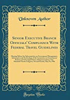 Senior Executive Branch Officials' Compliance with Federal Travel Guidelines: Hearing Before the Subcommittee on Government Management, Information and Technology of the Committee on Government Reform and Oversight House of Representatives; One Hundred Fo