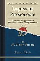 Leçons de Physiologie, Vol. 1: Expérimentale Appliquée À La Médecine, Faites Au Collège de France (Classic Reprint)