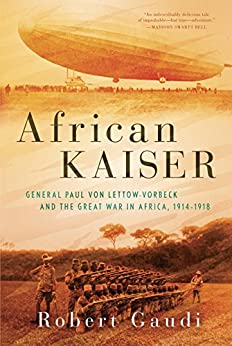 African Kaiser: General Paul von Lettow-Vorbeck and the Great War in Africa, 1914-1918 by [Gaudi, Robert]