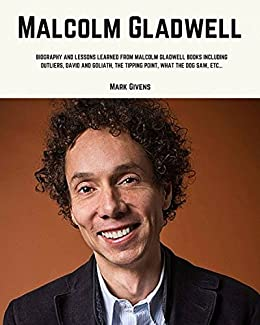 Malcolm Gladwell: Biography and Lessons Learned From Malcolm Gladwell Books Including; Outliers, David and Goliath, The Tipping Point, What The Dog Saw, etc... by [Givens, Mark]
