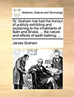 Dr. Graham Has Had the Honour of Publicly Exhibiting and Explaining to the Inhabitants of Bath and Bristol, ... the Nature and Effects of Earth Bathing, ...