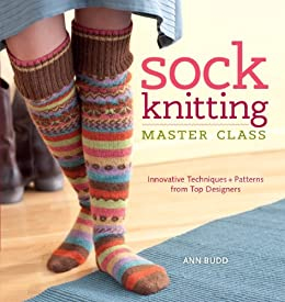 Sock Knitting Master Class: Innovative Techniques + Patterns from Top Designers by [Budd, Ann]