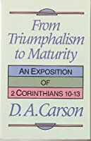 From Triumphalism to Maturity: An Exposition of 2 Corinthians 10-13