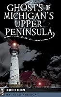 Ghosts of Michigan's Upper Peninsula (Haunted America)