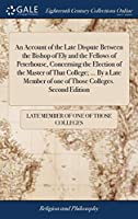 An Account of the Late Dispute Between the Bishop of Ely and the Fellows of Peterhouse, Concerning the Election of the Master of That College; ... by a Late Member of One of Those Colleges. Second Edition