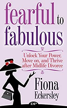 Fearful to Fabulous: Unlock Your Power, Move on, and Thrive after Midlife Divorce by [Eckersley, Fiona]