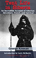 Tent Life in Siberia: An Incredible Account of Siberian Adventure, Travel, and Survival