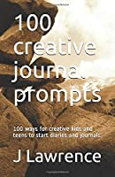 100 creative journal prompts: 100 ways for creative kids and teens to start diaries and journals.