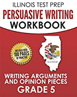 ILLINOIS TEST PREP Persuasive Writing Workbook Grade 5: Writing Arguments and Opinion Pieces