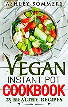 Vegan Instant Pot Cookbook: 25 Healthy Recipes (The Ashley Sommers Instant Pot Series Book 3) by [Sommers, Ashley]