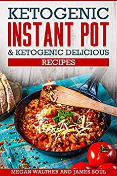 Ketogenic instant pot & Ketogenic delicious recipes by [Walther , Megan , Soul , James ]
