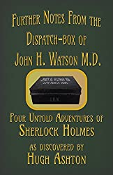 Further Notes from the Dispatch-Box of John H. Watson M.D.: Four Untold Adventures of Sherlock Holmes (English Edition)