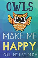 Owls Make Me Happy You Not So Much: Funny Cute Journal and Notebook for Boys Girls Men and Women of All Ages. Lined Paper Note Book.