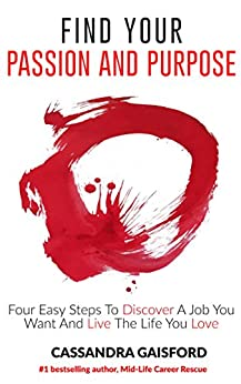 How To Find Your Passion And Purpose: Four Easy Steps to Discover A Job You Want And Live the Life You Love (The Art of Living Book 1) by [Gaisford, Cassandra]