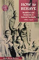 How to Behave: Buddhism and Modernity in Colonial Cambodia, 1860-1930 (Southeast Asia Politics, Meaning, and Memory)
