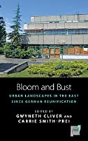 Bloom and Bust: Urban Landscapes in the East since German Reunification (Space and Place)