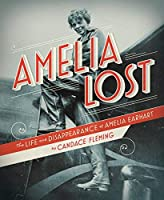 Amelia Lost: The Life and Disappearance of Amelia Earhart by Candace Fleming(2011-02-08)