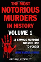 THE MOST NOTORIOUS MURDERS IN HISTORY VOLUME 1: 13 FAMOUS MURDERS TOO CHILLING TO FORGET (SHORT MURDER STORIES)