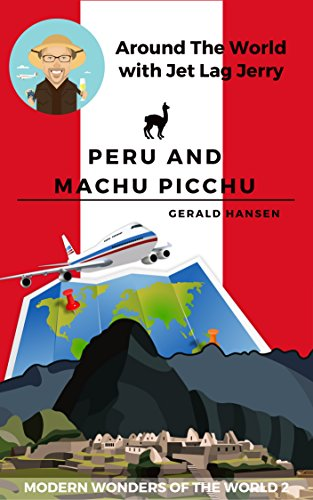 Peru and Machu Picchu: Modern Wonders of the World 2 (Around The World With Jet Lag Jerry) (English Edition)