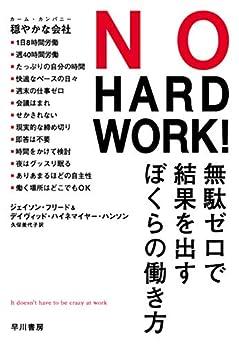 [ジェイソン フリード, デイヴィッド ハイネマイヤー ハンソン]のNO HARD WORK! 無駄ゼロで結果を出すぼくらの働き方 (早川書房)