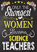 Only the strongest women become Science Teachers: Teacher Notebook , Journal or Planner for Teacher Gift,Thank You Gift to Show Your Gratitude During Teacher Appreciation Week