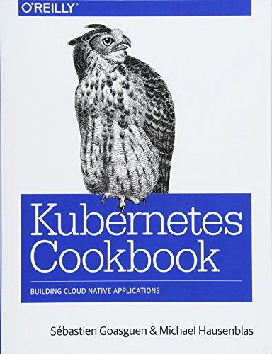 Download Kubernetes Cookbook: Building Cloud Native Applications 1491979682