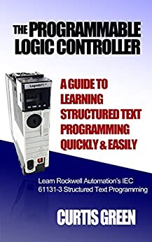 The Programmable Logic Controller a Guide to Learning Structured Text Programming Quickly & Easily by [Green, Curtis]