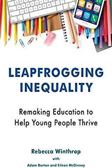 Leapfrogging Inequality: Remaking Education to Help Young People Thrive by [Winthrop, Rebecca]