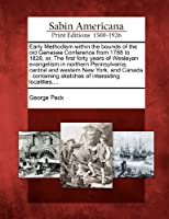 Early Methodism Within the Bounds of the Old Genesee Conference from 1788 to 1828, Or, the First Forty Years of Wesleyan Evangelism in Northern Pennsylvania, Central and Western New York, and Canada: Containing Sketches of Interesting Localities, ...