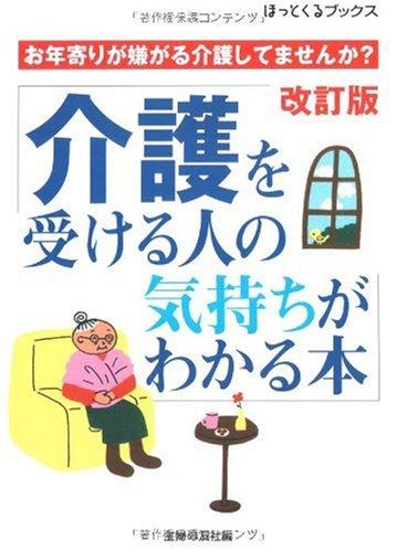 介護を受ける人の気持ちがわかる本—お年寄りが嫌がる介護してませんか? (ほっとくるブックス)