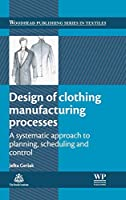 Design of Clothing Manufacturing Processes: A Systematic Approach to Planning, Scheduling and Control (Woodhead Publishing Series in Textiles)