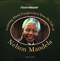 Learning About Forgiveness from the Life of Nelson Mandela (Character Building Book)