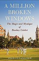 A Million Broken Windows: The Magic and Mystique of Bombay Cricket