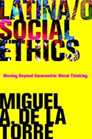 Latina/o Social Ethics: Moving Beyond Eurocentric Moral Thinking (New Perspectives in Latina/o Religion)