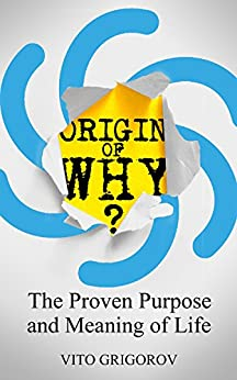[Grigorov, Vito]のOrigin of Why: The Proven Purpose and Meaning of Life (English Edition)