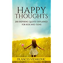 HAPPY THOUGHTS: 200 Inspiring Quotes Explained for Kids and Teens