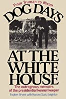 Dog Days at the White House The Outrageous Memoirs of the Presidential Kennel Keeper