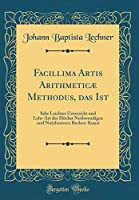Facillima Artis Arithmeticæ Methodus, Das Ist: Sehr Leichter Unterricht Und Lehr-Art Der Hoechst Nothwendigen Und Nutzbaristen Rechen-Kunst (Classic Reprint)