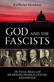 God and the Fascists: The Vatican Alliance with Mussolini, Franco, Hitler, and Pavelic by [Deschner, Karlheinz]