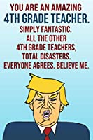 You Are An Amazing 4th Grade Teacher Simply Fantastic All the Other 4th Grade Teachers Total Disasters Everyone Agrees Believe Me: Donald Trump 110-Page Blank Journal Happy Birthday Gag Gift Idea Better Than A Card