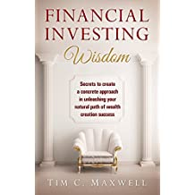 FINANCIAL INVESTING WISDOM: Secrets to create a concrete approach in unleashing your natural path of wealth creation success