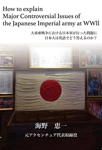 How to explain Major Controversial Issues of the Japanese Imperial army at WWll: 大東亜戦争における日本軍が行った問題に日本人は英語でどう答えるのか?