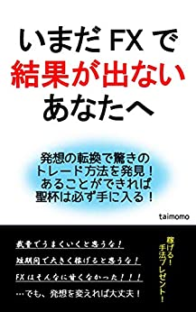 [taimomo]のいまだFXで結果が出ないあなたへ: 発想の転換で驚きのトレード方法を発見!あることができれば聖杯は必ず手に入る!